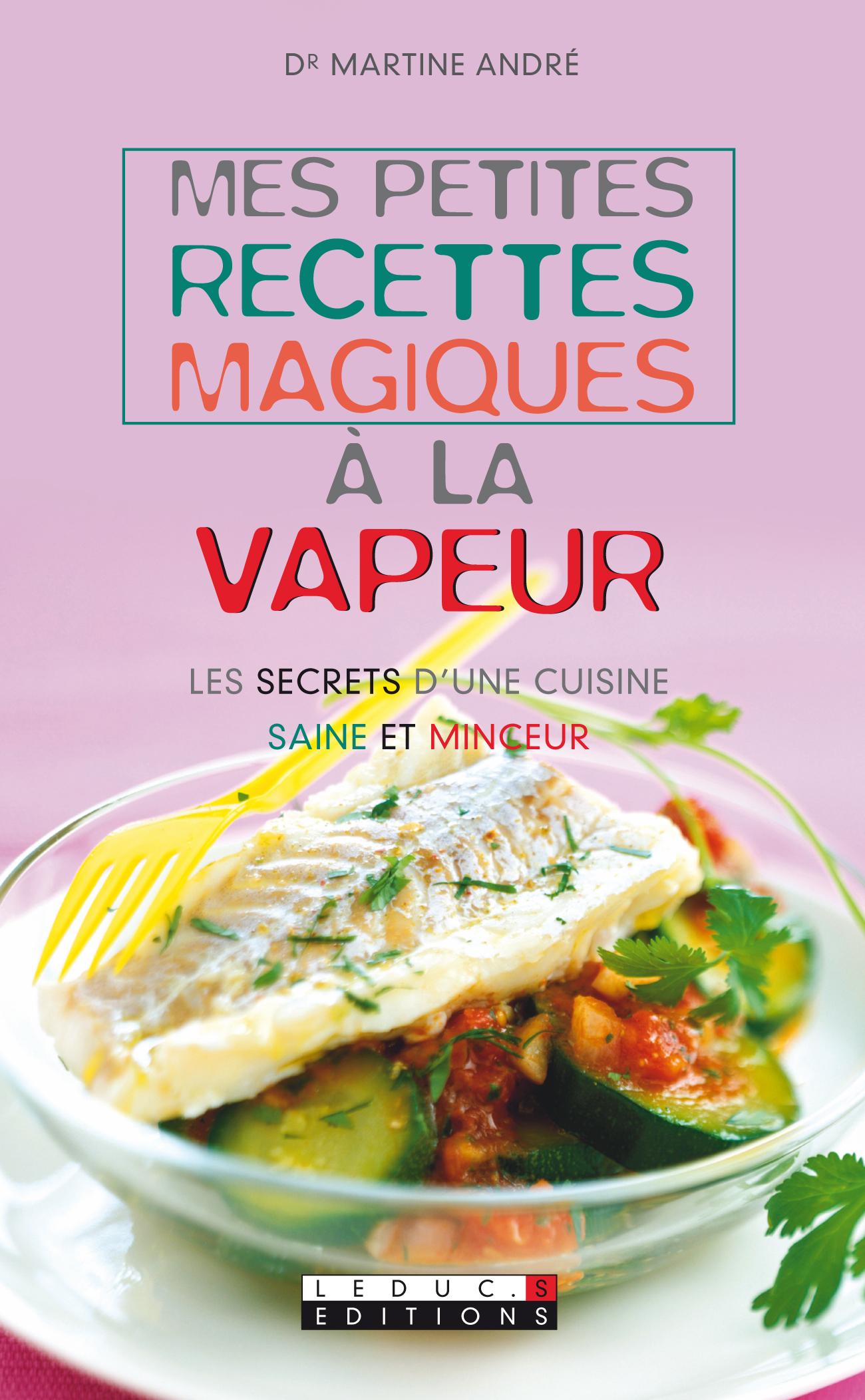 Mes petites recettes magiques à la vapeur - Les secrets d'une cuisine saine  et minceur - Martine André (EAN13 : 9782848994932), Le site des éditions  Leduc.s ...