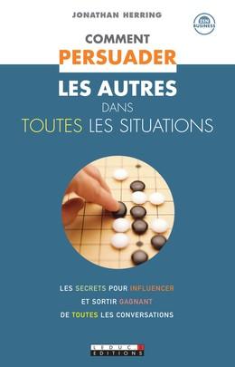 Comment persuader les autres dans toutes les situations - Jonathan Herring - Éditions Leduc