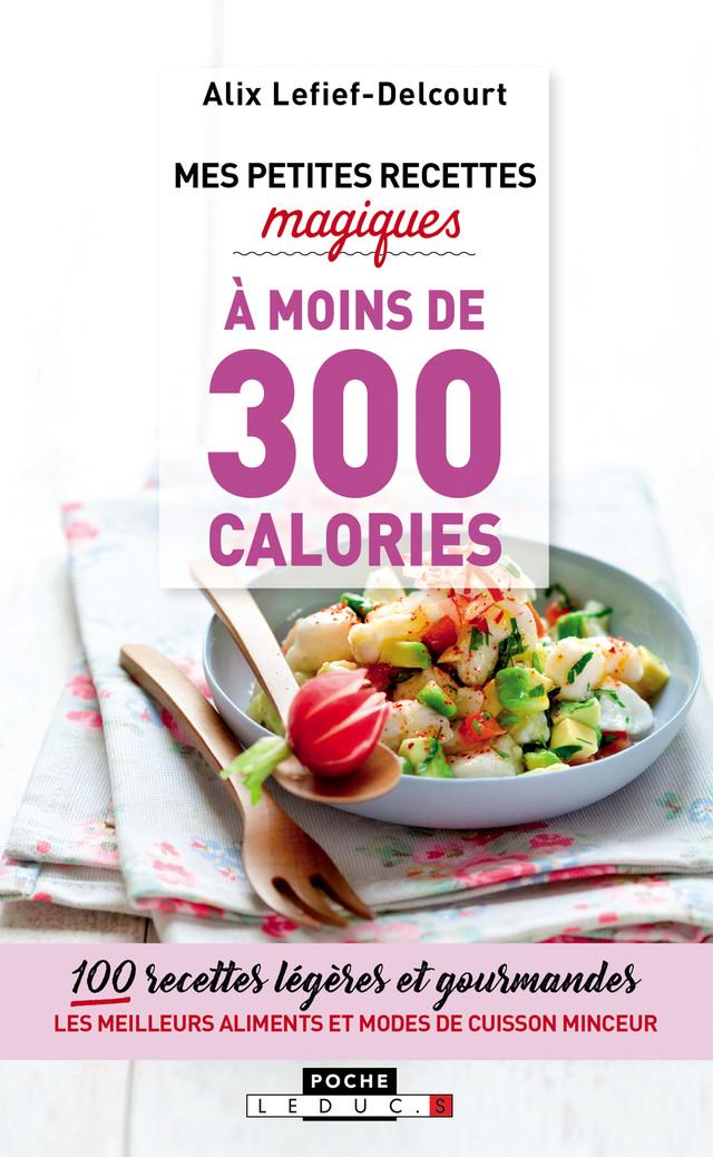 Mes petites recettes magiques à moins de 300 calories - Alix Lefief-Delcourt - Éditions Leduc Pratique