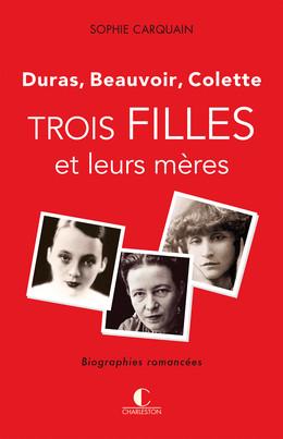 Trois filles et leurs mères - Duras, Colette, Beauvoir - Sophie Carquain - Éditions Charleston