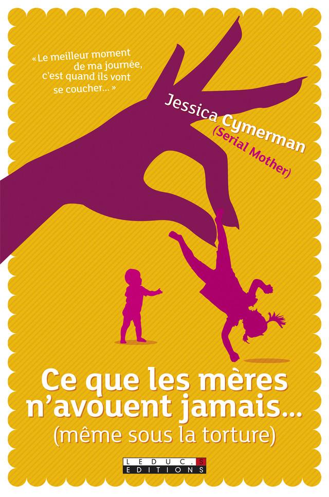 Ce que les mères n'avouent jamais... (même sous la torture) - Jessica Cymerman, Petula Rocher - Éditions Leduc Pratique