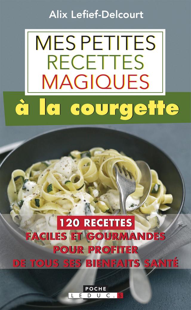 Mes petites recettes magiques à la courgette - Alix Lefief-Delcourt - Éditions Leduc