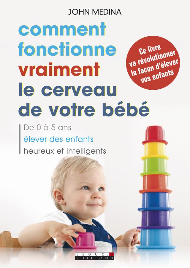 Comment fonctionne vraiment le cerveau de votre bébé - John Medina - Éditions Leduc