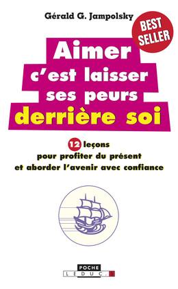 Aimer c'est laisser ses peurs derrière soi - Dr Gerald G. Jampolsky - Éditions Leduc