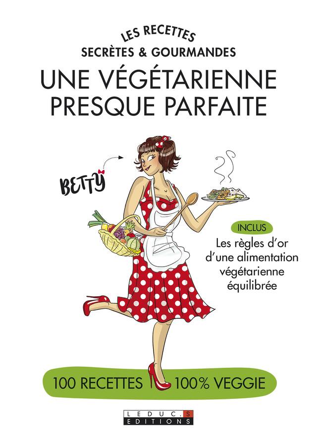 Les recettes secrètes et gourmandes d'une végétarienne presque parfaite -  Betty, Alix Lefief-Delcourt - Éditions Leduc Pratique
