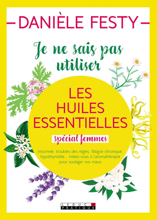 Je ne sais pas utiliser les huiles essentielles spécial femmes - Danièle Festy - Éditions Leduc Pratique