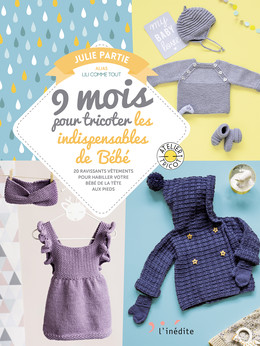 9 mois pour tricoter les indispensables pour votre bébé - Julie Partie - Éditions L'Inédite