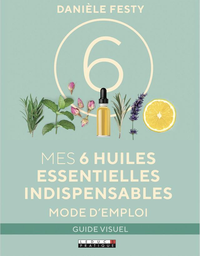 Mes 6 huiles essentielles indispensables mode d'emploi, guide visuel - Danièle Festy - Éditions Leduc Pratique