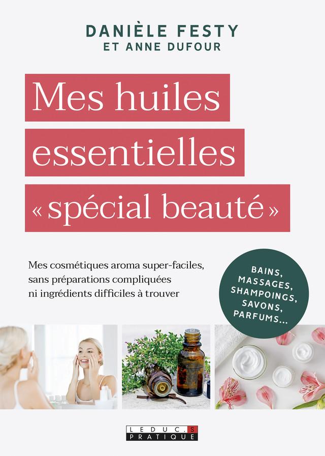 Je ne sais pas utiliser les huiles essentielles spécial beauté - Danièle Festy - Éditions Leduc Pratique