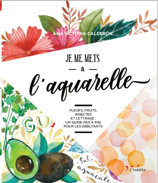 Je me mets à l'aquarelle - Ana Victoria Calderon - Éditions L'Inédite
