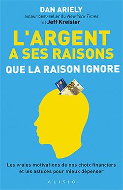 L'argent a ses raisons que la raison ignore - Dan Ariely - Éditions Alisio