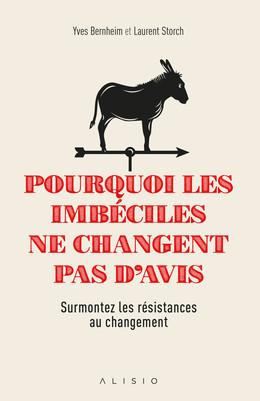 Pourquoi les imbéciles ne changent pas d'avis - Laurent Storch, Yves Bernheim - Éditions Alisio