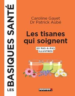 Les tisanes qui soignent, les basiques santé - Dr Patrick Aubé, Caroline Gayet - Éditions Leduc