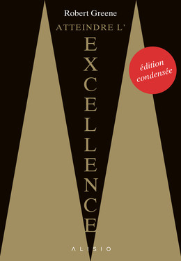 Atteindre l'excellence : l'édition condensée - Robert Greene - Éditions Alisio