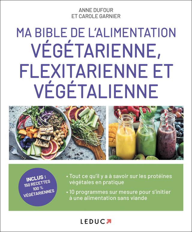 Ma bible de l'alimentation végétarienne, flexitarienne et végétalienne - Anne Dufour, Carole Garnier - Éditions Leduc Pratique